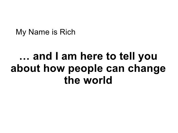 …  and I am here to tell you  about how people can change the world My Name is Rich