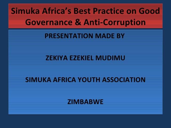 Simuka Africa's Best Practice on Good Governance & Anti-Corruption <ul><li>PRESENTATION MADE BY  </li></ul><ul><li>ZEKIYA ...