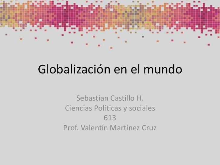 Globalización en el mundo<br />Sebastían Castillo H.<br />Ciencias Políticas y sociales<br />613<br />Prof. Valentín Martí...