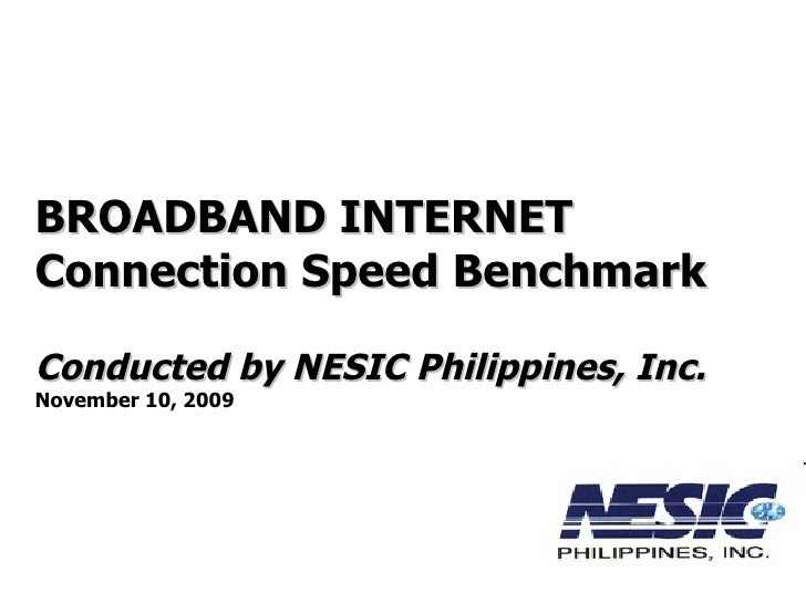 BROADBAND INTERNET  Connection Speed Benchmark Conducted by NESIC Philippines, Inc. November 10, 2009
