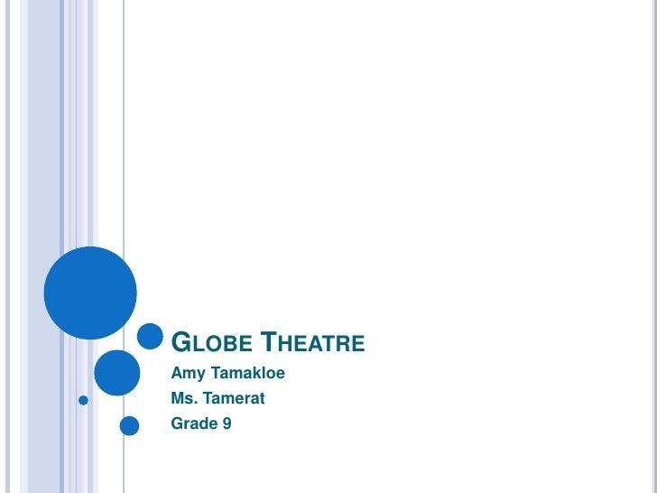 Globe Theatre <br />Amy Tamakloe<br />Ms. Tamerat<br />Grade 9<br />