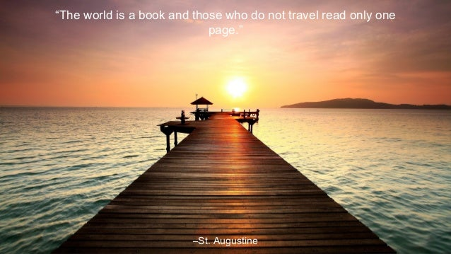 """The world is a book and those who do not travel read only one page.""  –St. Augustine"