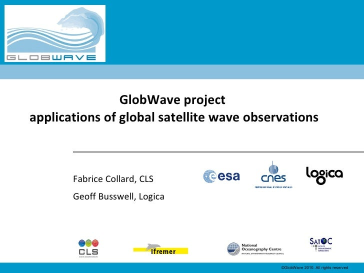 Fabrice Collard, CLS Geoff Busswell, Logica GlobWave project  applications of global satellite wave observations
