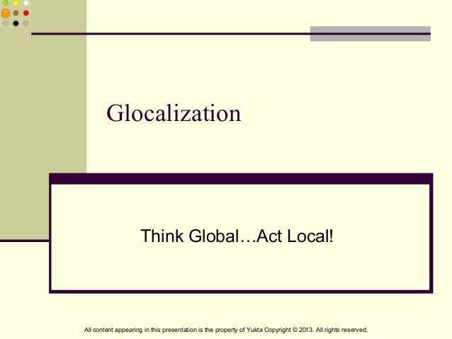 GlocalizationThink Global…Act Local!All content appearing in this presentation is the property of Yukta Copyright © 2013. ...