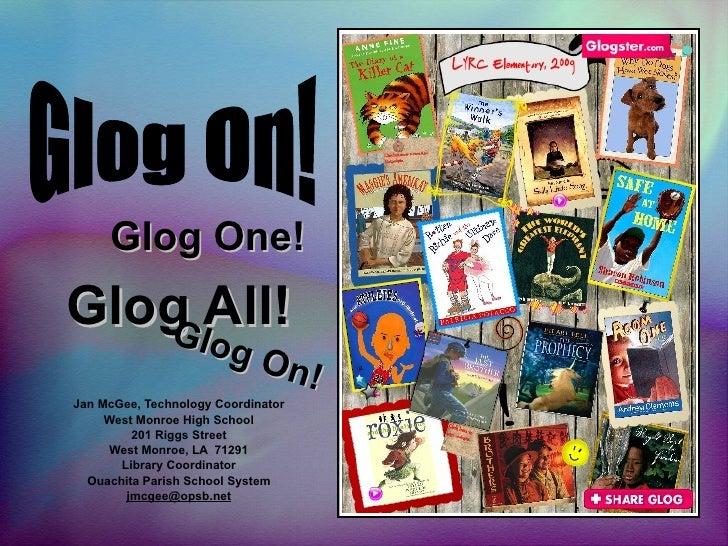 Glog All! Jan McGee, Technology Coordinator West Monroe High School 201 Riggs Street West Monroe, LA  71291 Library Coordi...