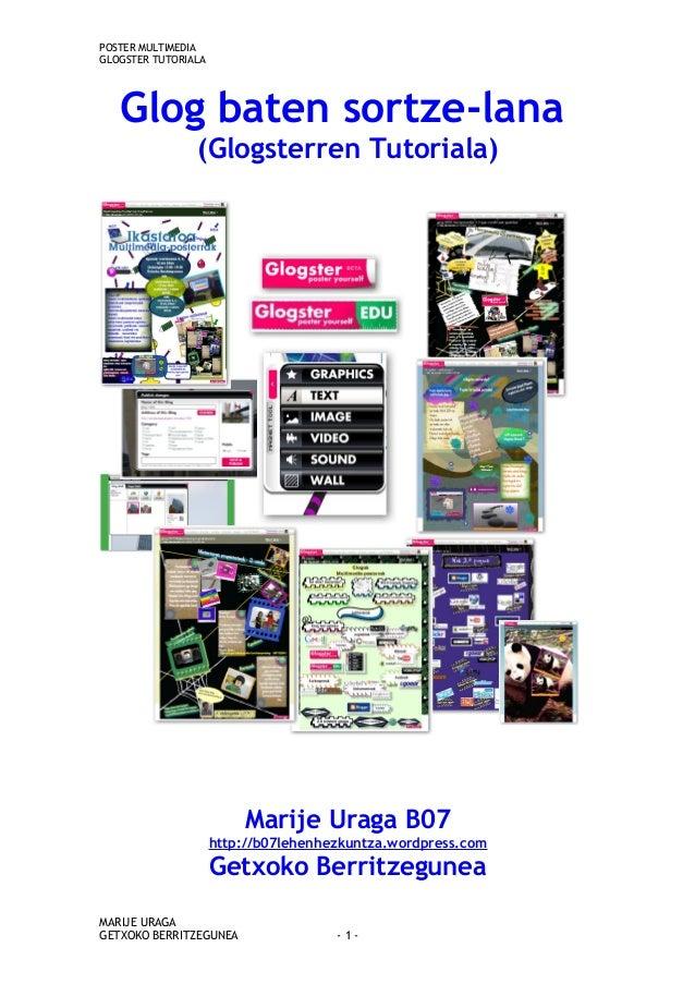 POSTER MULTIMEDIA GLOGSTER TUTORIALA Glog baten sortze-lana (Glogsterren Tutoriala) Marije Uraga B07 http://b07lehenhezkun...