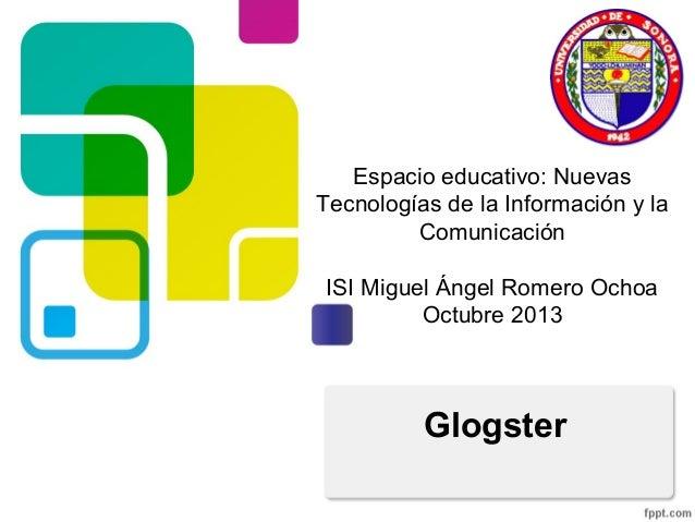 Espacio educativo: Nuevas Tecnologías de la Información y la Comunicación ISI Miguel Ángel Romero Ochoa Octubre 2013  Glog...