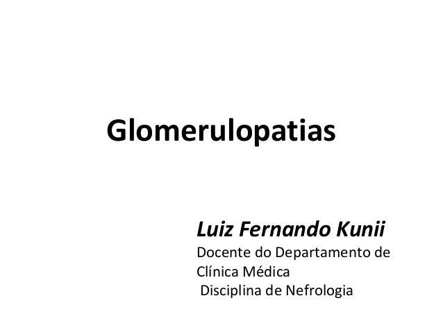 Glomerulopatias Luiz Fernando Kunii  Docente do Departamento de Clínica Médica Disciplina de Nefrologia
