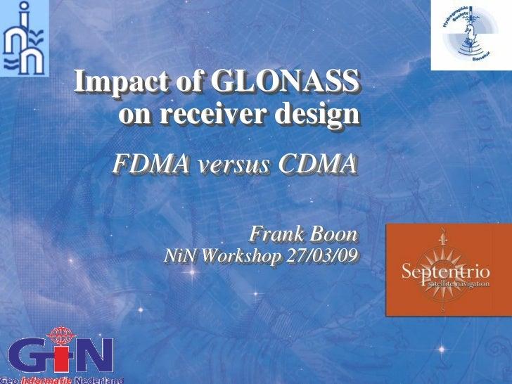 Impact of GLONASS  on receiver design  FDMA versus CDMA               Frank Boon      NiN Workshop 27/03/09