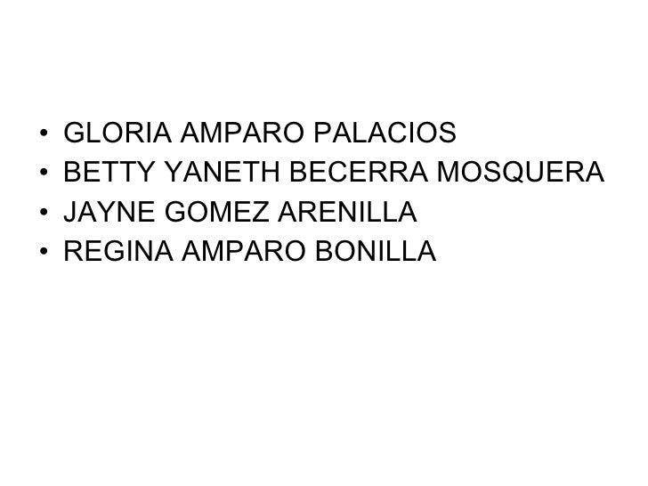 <ul><li>GLORIA AMPARO PALACIOS </li></ul><ul><li>BETTY YANETH BECERRA MOSQUERA </li></ul><ul><li>JAYNE GOMEZ ARENILLA </li...