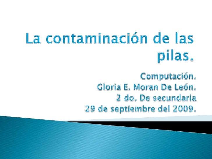 La contaminación de las pilas.<br />Computación.<br />Gloria E. Moran De León.<br />2 do. De secundaria<br />29 de septiem...