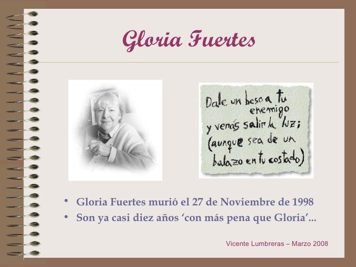 Gloria Fuertes <ul><li>Gloria Fuertes murió el 27 de Noviembre de 1998 </li></ul><ul><li>Son ya casi diez años 'con más pe...
