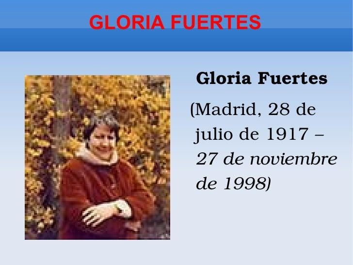 GLORIA FUERTES <ul><li>Gloria Fuertes </li></ul><ul><li>(Madrid, 28 de julio de 1917  –  27 de noviembre de 1998)  </li></ul>