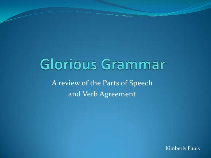 Glorious Grammar<br />A review of the Parts of Speech <br />and VerbAgreement<br />Kimberly Fluck<br />