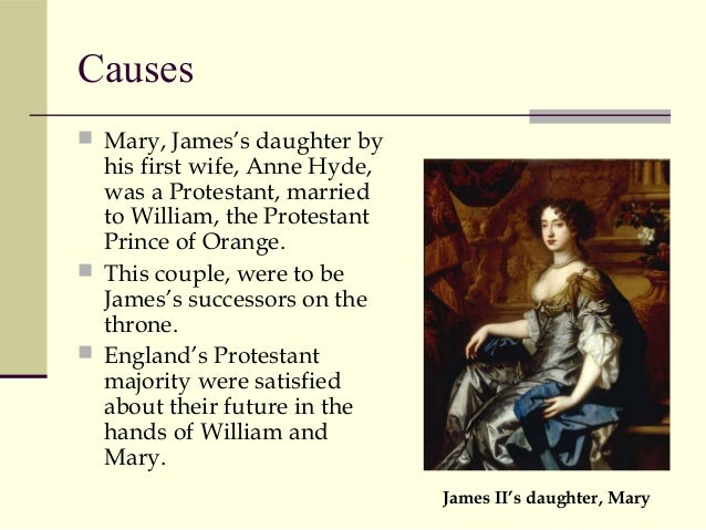 the causes of the glorious revolution Because the previous king was catholic and most of england was protestant the george dynasty started, including george 3 who lost the american revolution.