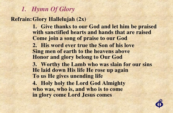 1.  Hymn Of Glory <ul><li>Refrain: Glory Hallelujah (2x) </li></ul><ul><li>1. Give thanks to our God and let him be praise...