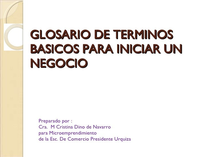 GLOSARIO DE TERMINOS BASICOS PARA INICIAR UN NEGOCIO Preparado por :  Cra.  M Cristina Dino de Navarro para Microemprendim...