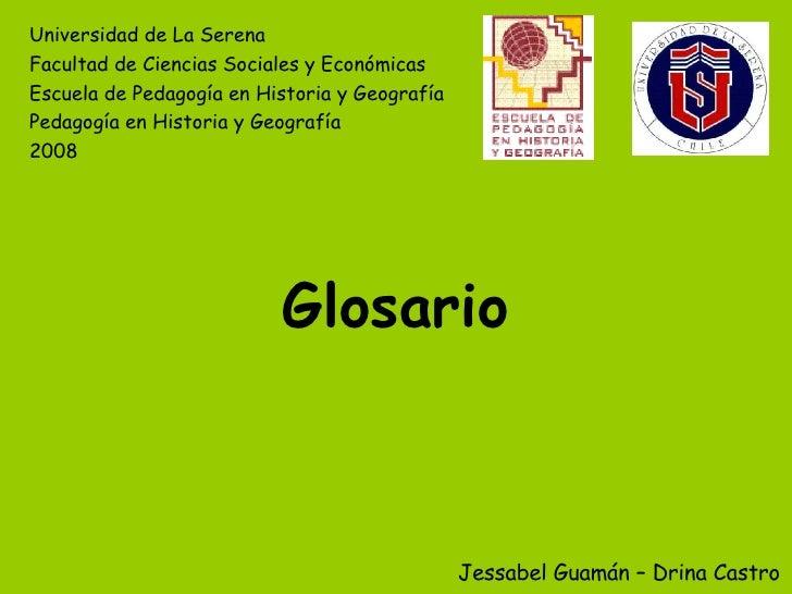 Glosario Jessabel Guamán – Drina Castro Universidad de La Serena Facultad de Ciencias Sociales y Económicas Escuela de Ped...