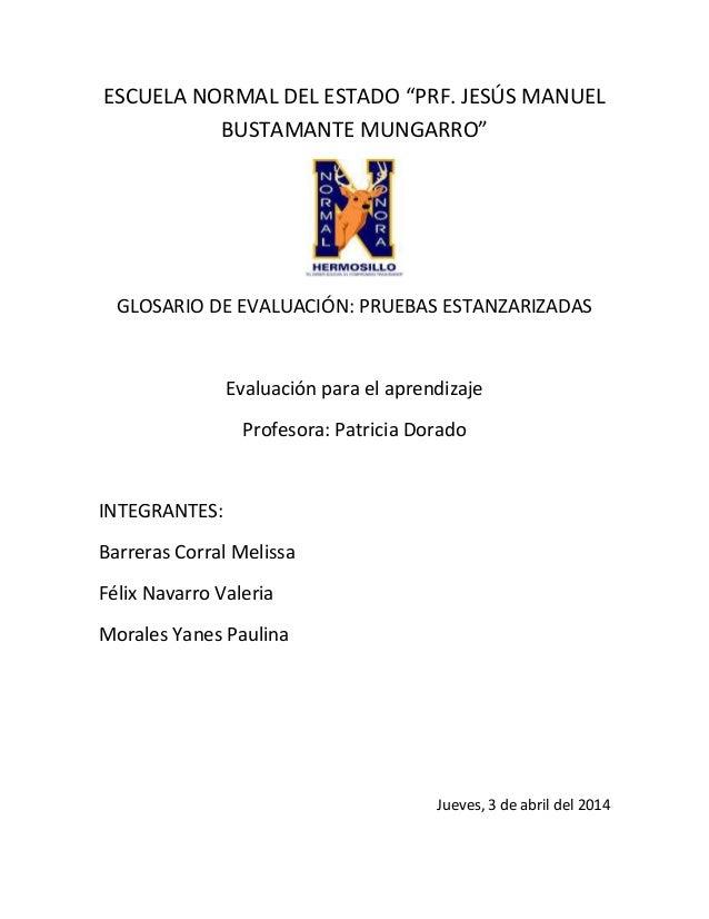 """ESCUELA NORMAL DEL ESTADO """"PRF. JESÚS MANUEL BUSTAMANTE MUNGARRO"""" GLOSARIO DE EVALUACIÓN: PRUEBAS ESTANZARIZADAS Evaluació..."""