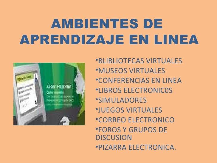 AMBIENTES DE  APRENDIZAJE EN LINEA <ul><li>BLIBLIOTECAS VIRTUALES </li></ul><ul><li>MUSEOS VIRTUALES </li></ul><ul><li>CON...