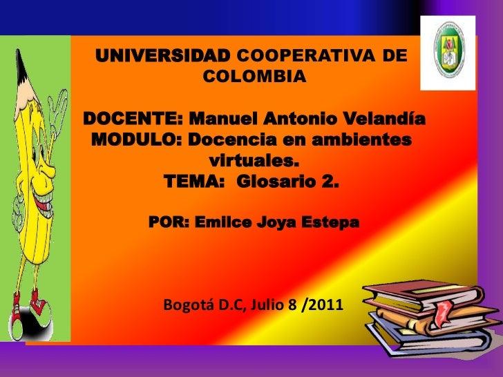 UNIVERSIDAD COOPERATIVA DE COLOMBIA DOCENTE: Manuel Antonio Velandía  MODULO: Docencia en ambientesvirtuales.TEMA:  Glosar...