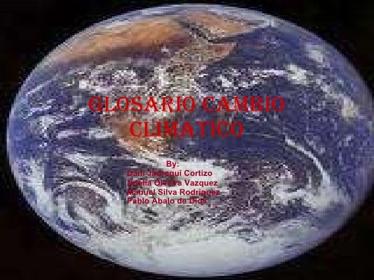 Glosario cambio climatico By: Dani Jauregui Cortizo Noelia Olveira Vazquez Manuel Silva Rodriguez  Pablo Abalo de Dios