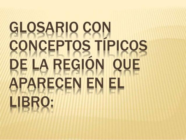 GLOSARIO CON CONCEPTOS TÍPICOS DE LA REGIÓN QUE APARECEN EN EL LIBRO: