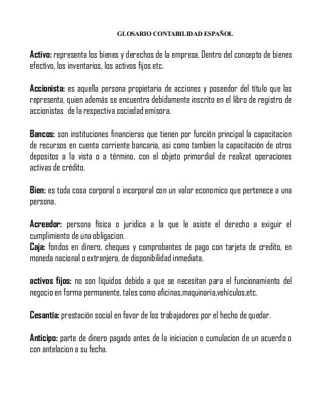 GLOSARIO CONTABILIDAD ESPAÑOL  Activo: representa los bienes y derechos de la empresa. Dentro del concepto de bienes efect...