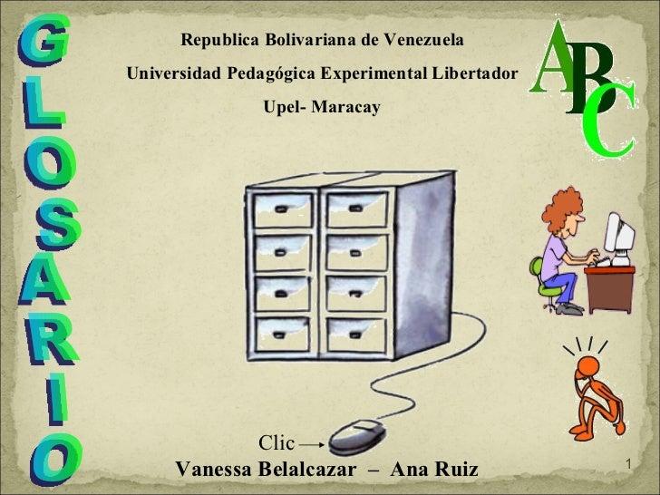 GLOSARIO Vanessa Belalcazar  –  Ana Ruiz Republica Bolivariana de Venezuela Universidad Pedagógica Experimental Libertador...