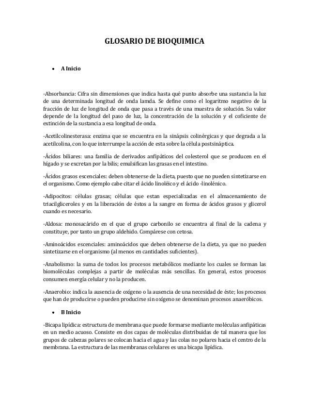 GLOSARIO DE BIOQUIMICA A Inicio -Absorbancia: Cifra sin dimensiones que indica hasta qué punto absorbe una sustancia la lu...