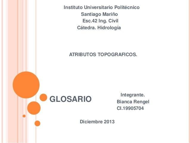Instituto Universitario Politécnico Santiago Mariño Esc.42 Ing. Civil Cátedra. Hidrología  ATRIBUTOS TOPOGRAFICOS.  GLOSAR...