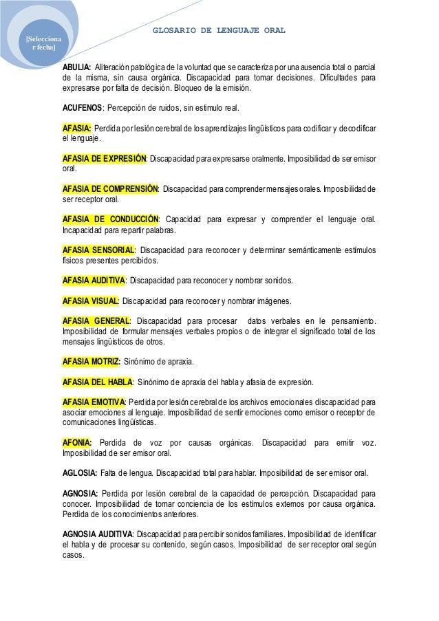 GLOSARIO DE LENGUAJE ORAL [Selecciona r fecha] ABULIA: Aliteración patológica de la voluntad que se caracteriza por una au...