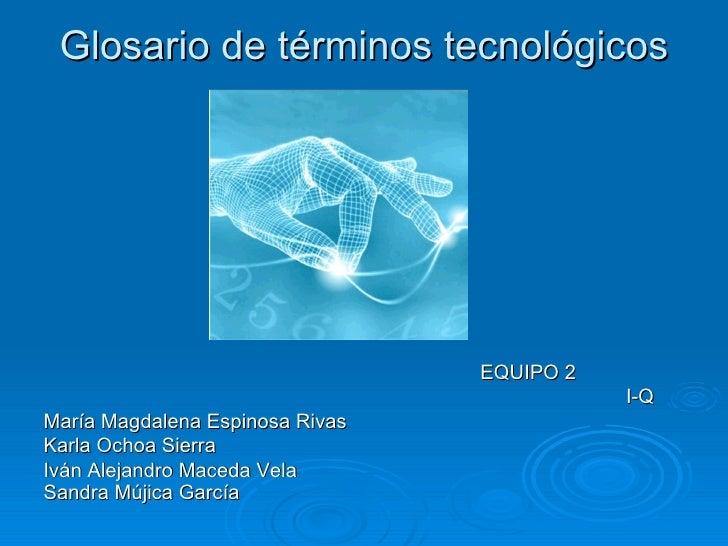 Glosario de términos tecnológicos <ul><ul><ul><li>EQUIPO 2 </li></ul></ul></ul><ul><ul><ul><li>I-Q </li></ul></ul></ul><ul...