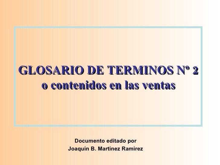 GLOSARIO DE TERMINOS Nº 2 o contenidos en las ventas Documento editado por Joaquín B. Martínez Ramírez