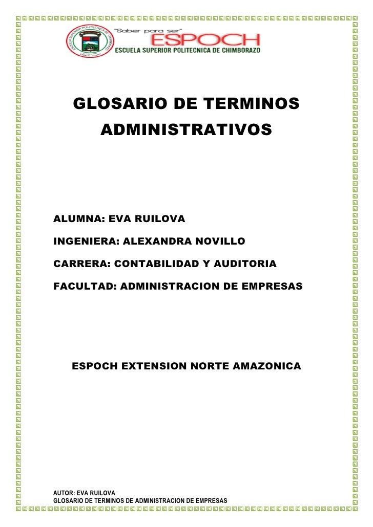GLOSARIO DE TERMINOS             ADMINISTRATIVOSALUMNA: EVA RUILOVAINGENIERA: ALEXANDRA NOVILLOCARRERA: CONTABILIDAD Y AUD...