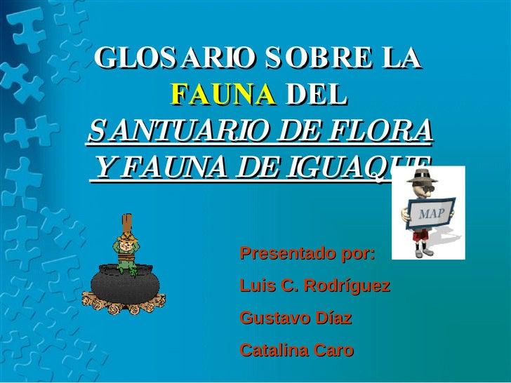 GLOSARIO SOBRE LA  FAUNA  DEL  SANTUARIO DE FLORA Y FAUNA DE IGUAQUE Presentado por: Luis C. Rodríguez Gustavo Díaz Catali...
