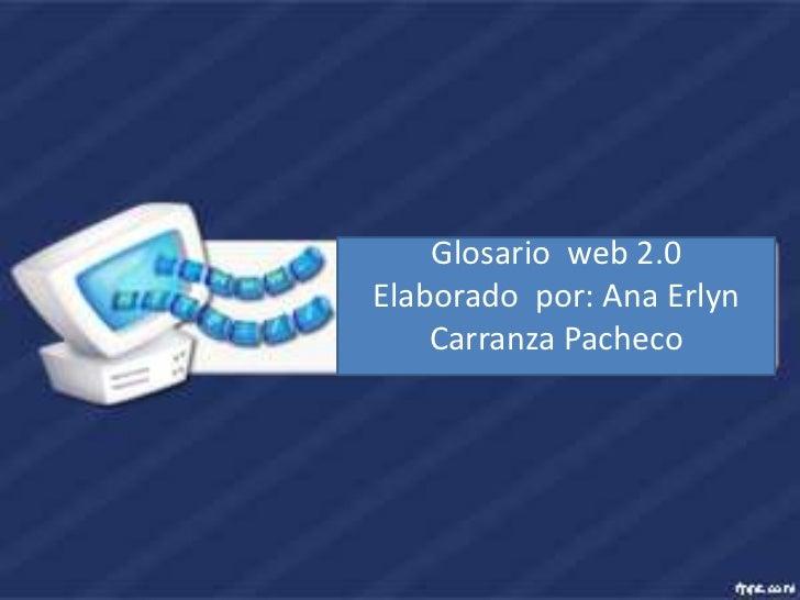 Glosario web 2.0Elaborado por: Ana Erlyn    Carranza Pacheco