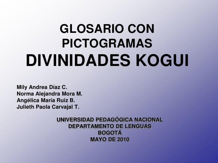 GLOSARIO CON                 PICTOGRAMAS    DIVINIDADES KOGUI Mily Andrea Díaz C. Norma Alejandra Mora M. Angélica María R...