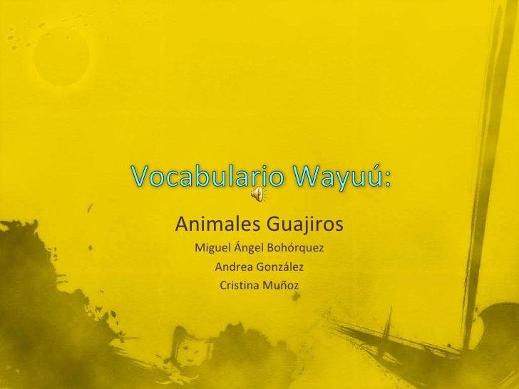 Vocabulario Wayuú:<br />Animales Guajiros<br />Miguel Ángel Bohórquez<br />Andrea González<br />Cristina Muñoz<br />