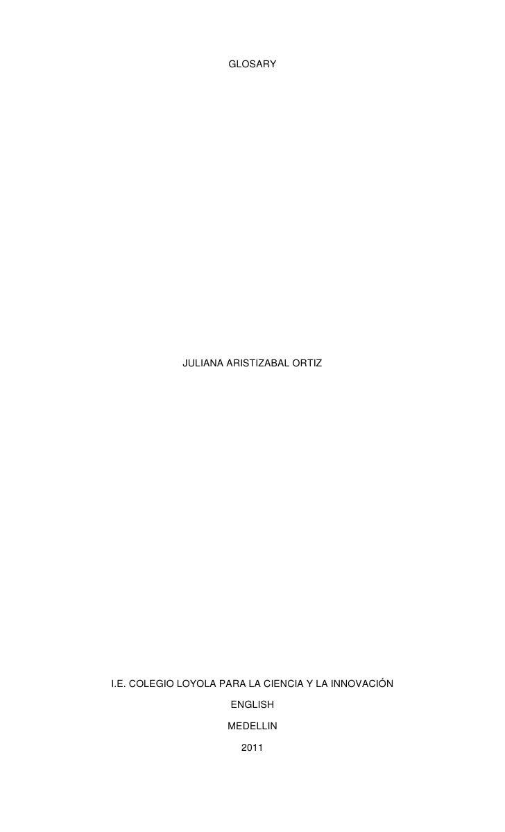 GLOSARY<br />JULIANA ARISTIZABAL ORTIZ<br />I.E. COLEGIO LOYOLA PARA LA CIENCIA Y LA INNOVACIÓN<br />ENGLISH<br />MEDELLIN...
