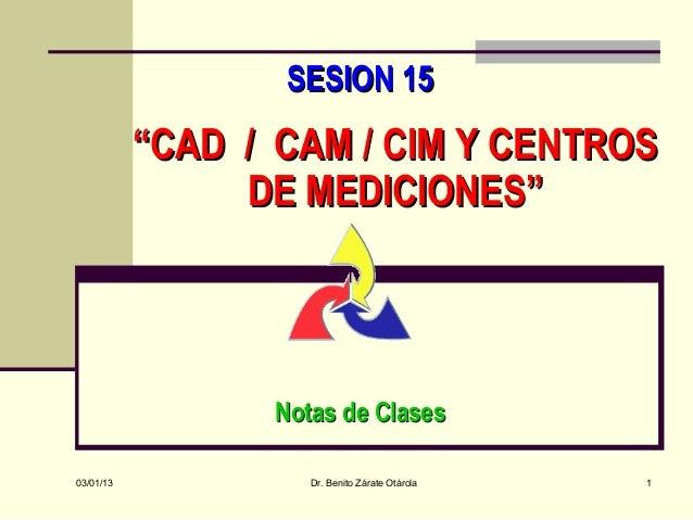 """SESION 15           """"CAD / CAM / CIM Y CENTROS                DE MEDICIONES""""                  Notas de Clases03/01/13     ..."""