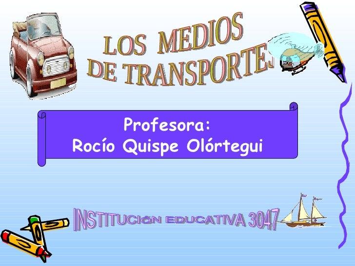 LOS  MEDIOS DE TRANSPORTES INSTITUCIÓN EDUCATIVA 3047 Profesora: Rocío Quispe Olórtegui