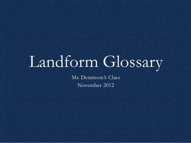 Landform Glossary     Mr. Detamore's Class       November 2012