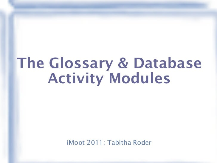 The Glossary & Database Activity Modules iMoot 2011: Tabitha Roder