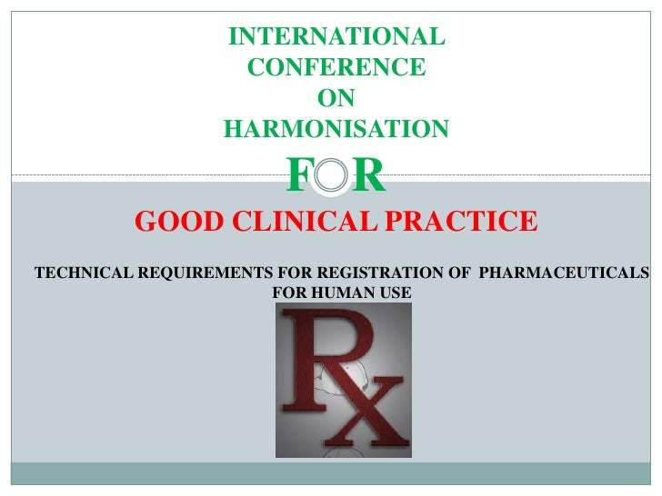 INTERNATIONAL <br />CONFERENCE <br />ON <br />HARMONISATION <br />F   R<br />GOOD CLINICAL PRACTICE <br />TECHNICAL REQUIR...