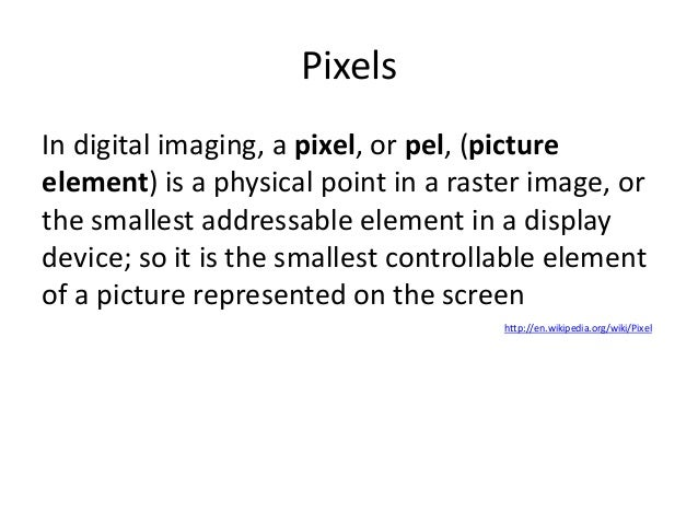 PixelsIn digital imaging, a pixel, or pel, (pictureelement) is a physical point in a raster image, orthe smallest addressa...