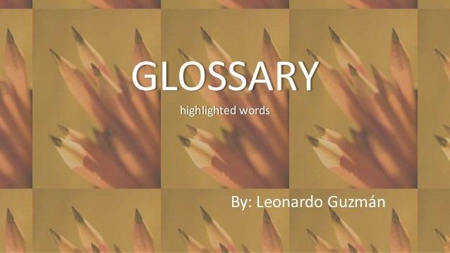 GLOSSARY  highlighted words           By: Leonardo Guzmán