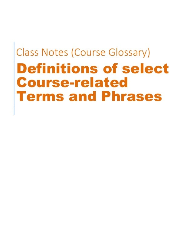 Class Notes (Course Glossary) Definitions of select Course-related Terms and Phrases