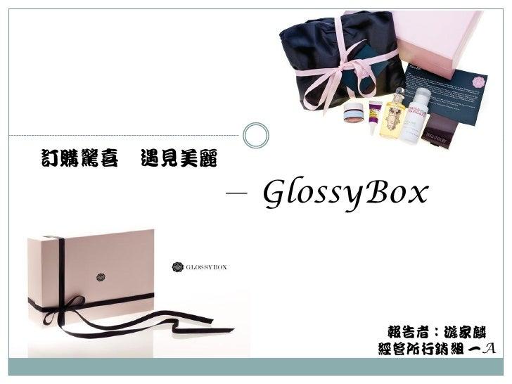 訂購驚喜   遇見美麗              - GlossyBox                       報告者:游家麟                      經管所行銷組 一A