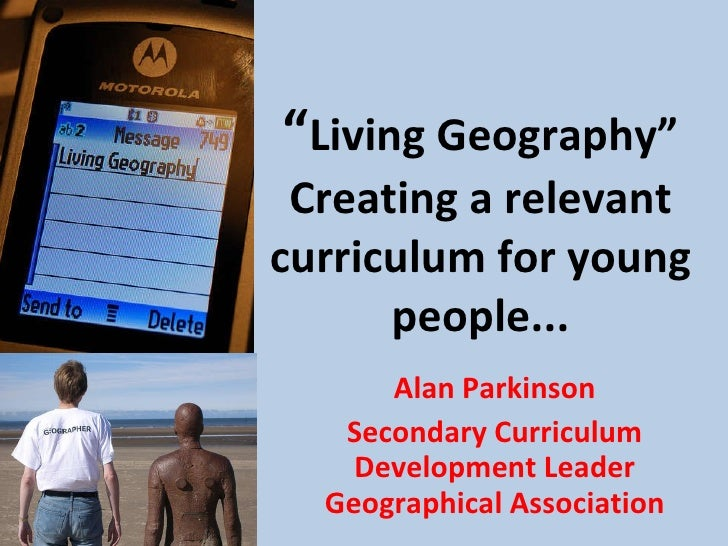 """ Living Geography"" Creating a relevant curriculum for young people... Alan Parkinson Secondary Curriculum Development Lea..."